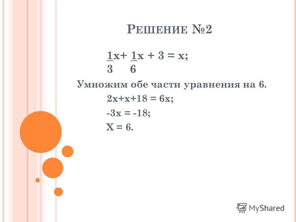 Р ЕШЕНИЕ 2 1x+ 1x + 3 = x; 3 6 Умножим обе части уравнения на 6. 2x+x+18 = 6x; -3x = -18; X = 6.