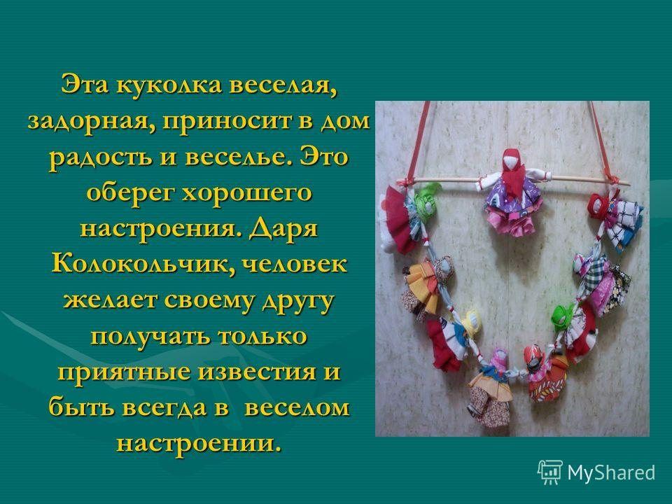 Эта куколка веселая, задорная, приносит в дом радость и веселье. Это оберег хорошего настроения. Даря Колокольчик, человек желает своему другу получать только приятные известия и быть всегда в веселом настроении.