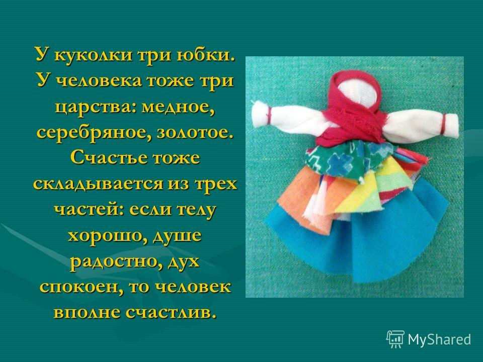 У куколки три юбки. У человека тоже три царства: медное, серебряное, золотое. Счастье тоже складывается из трех частей: если телу хорошо, душе радостно, дух спокоен, то человек вполне счастлив.