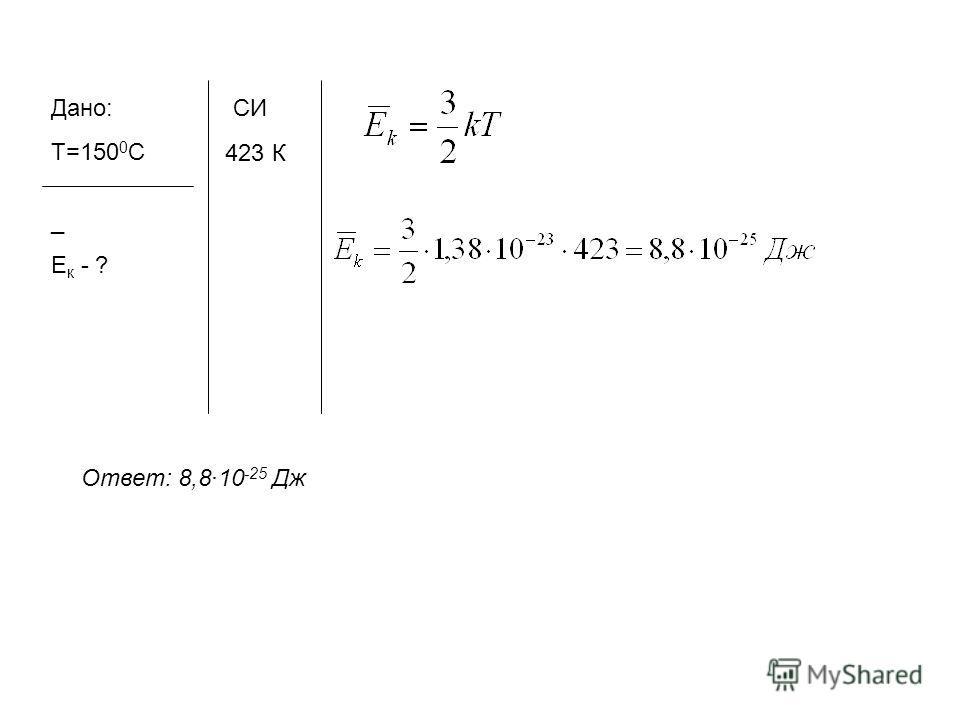 Дано: Т=150 0 С _ Е к - ? СИ 423 К Ответ: 8,810 -25 Дж