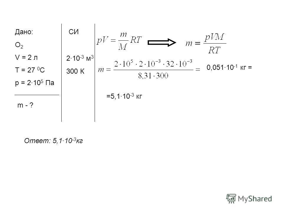 Дано: О 2 V = 2 л Т = 27 0 С p = 210 5 Па m - ? СИ 210 -3 м 3 300 К 0,05110 -1 кг = =5,110 -3 кг Ответ: 5,110 -3 кг