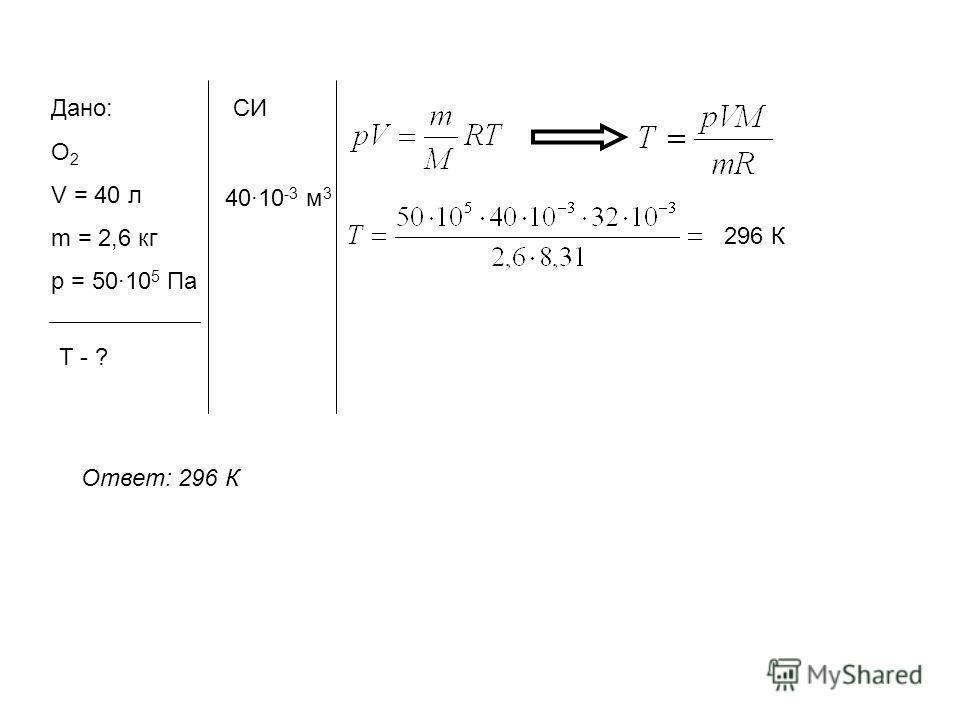 Дано: О 2 V = 40 л m = 2,6 кг p = 5010 5 Па Т - ? СИ 4010 -3 м 3 296 К Ответ: 296 К