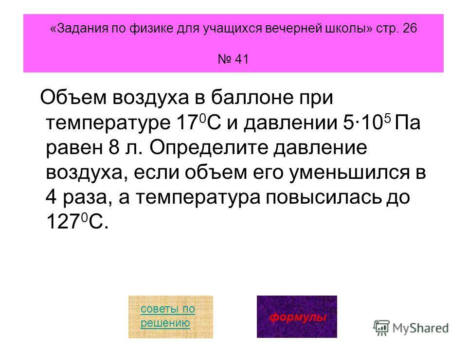«Задания по физике для учащихся вечерней школы» стр. 26 41 Объем воздуха в баллоне при температуре 17 0 С и давлении 510 5 Па равен 8 л. Определите давление воздуха, если объем его уменьшился в 4 раза, а температура повысилась до 127 0 С. советы по р