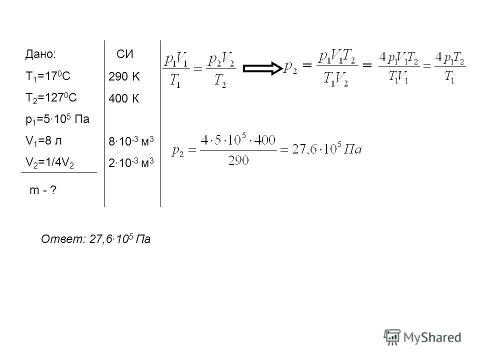 Дано: Т 1 =17 0 С Т 2 =127 0 С p 1 =510 5 Па V 1 =8 л V 2 =1/4V 2 m - ? СИ 290 K 400 К 810 -3 м 3 210 -3 м 3 Ответ: 27,610 5 Па