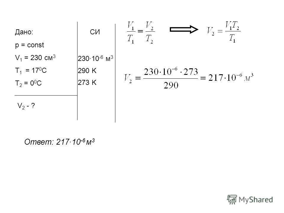 Дано: p = const V 1 = 230 cм 3 Т 1 = 17 0 С Т 2 = 0 0 С V 2 - ? СИ 23010 -6 м 3 290 K 273 K Ответ: 21710 -6 м 3