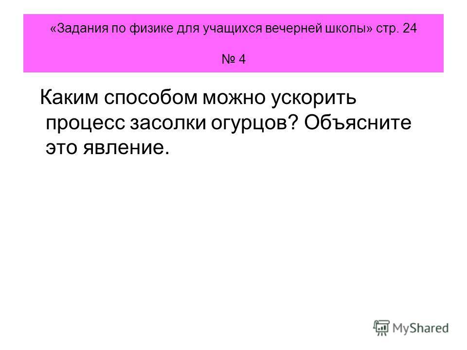 «Задания по физике для учащихся вечерней школы» стр. 24 4 Каким способом можно ускорить процесс засолки огурцов? Объясните это явление.