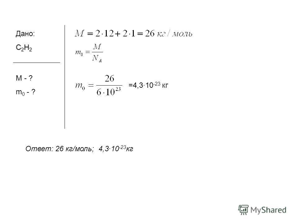 Дано: С 2 H 2 М - ? m 0 - ? Ответ: 26 кг/моль; 4,310 -23 кг =4,310 -23 кг