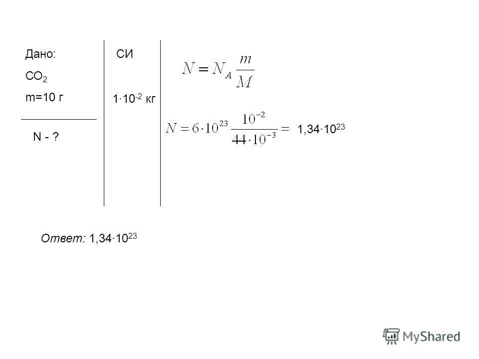 Дано: СО 2 m=10 г N - ? СИ 110 -2 кг Ответ: 1,3410 23 1,3410 23