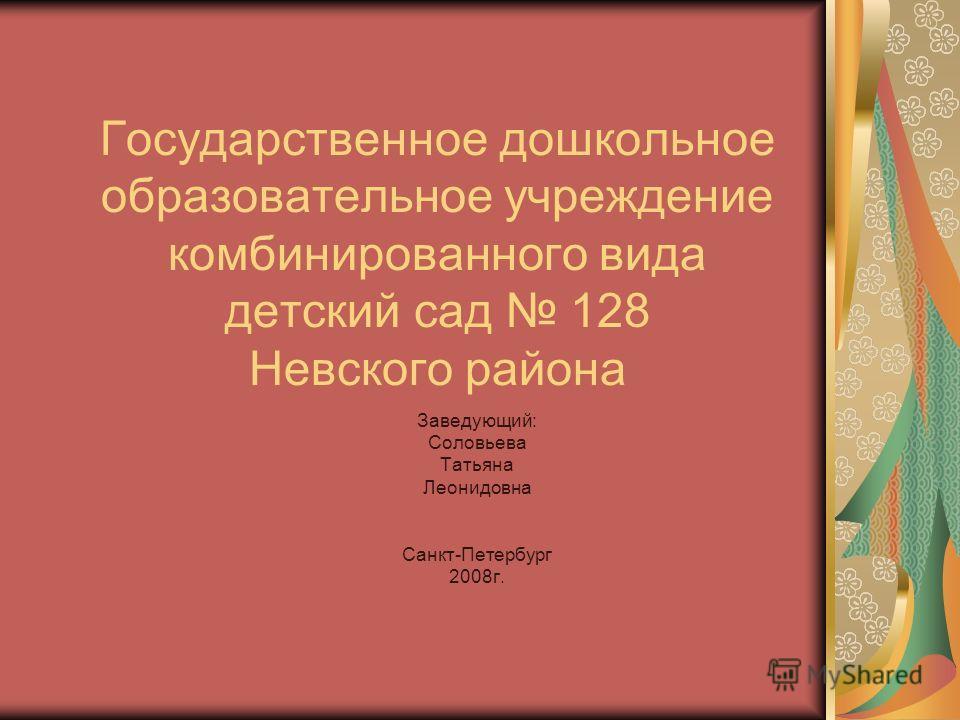 Государственное дошкольное образовательное учреждение комбинированного вида детский сад 128 Невского района Заведующий: Соловьева Татьяна Леонидовна Санкт-Петербург 2008г.