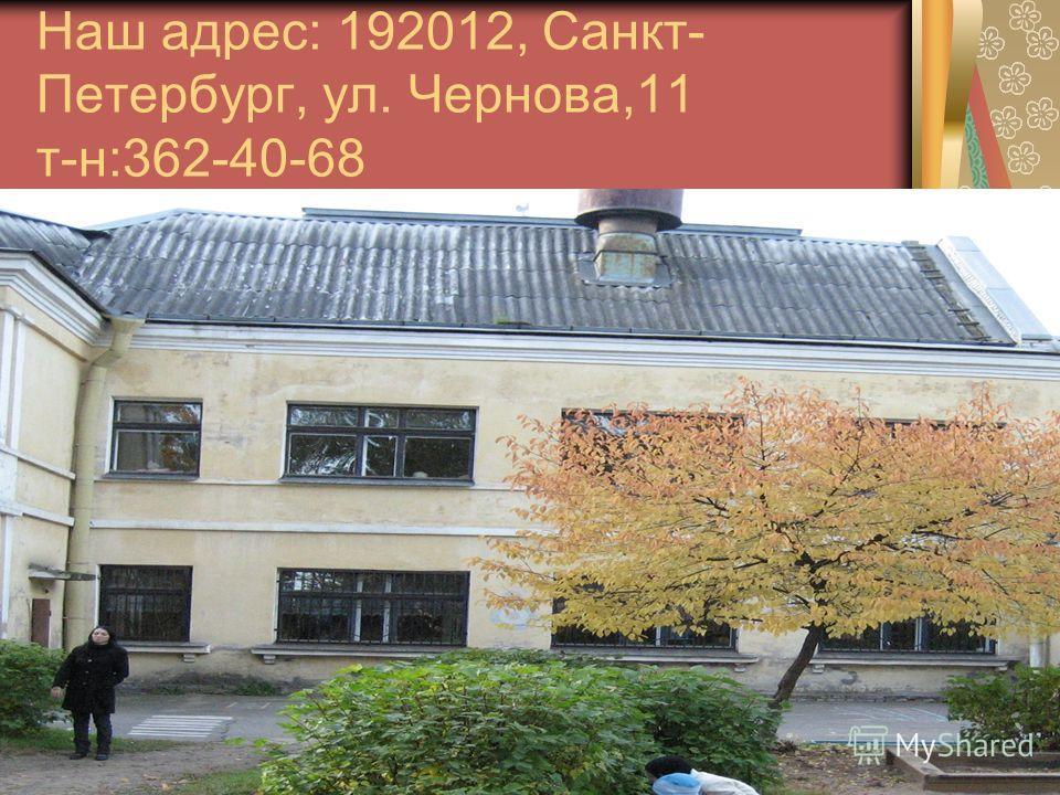 Наш адрес: 192012, Санкт- Петербург, ул. Чернова,11 т-н:362-40-68