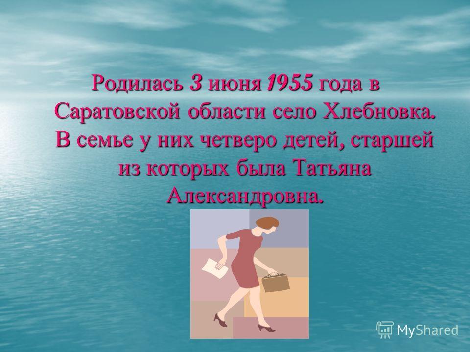 Родилась 3 июня 1955 года в Саратовской области село Хлебновка. В семье у них четверо детей, старшей из которых была Татьяна Александровна.