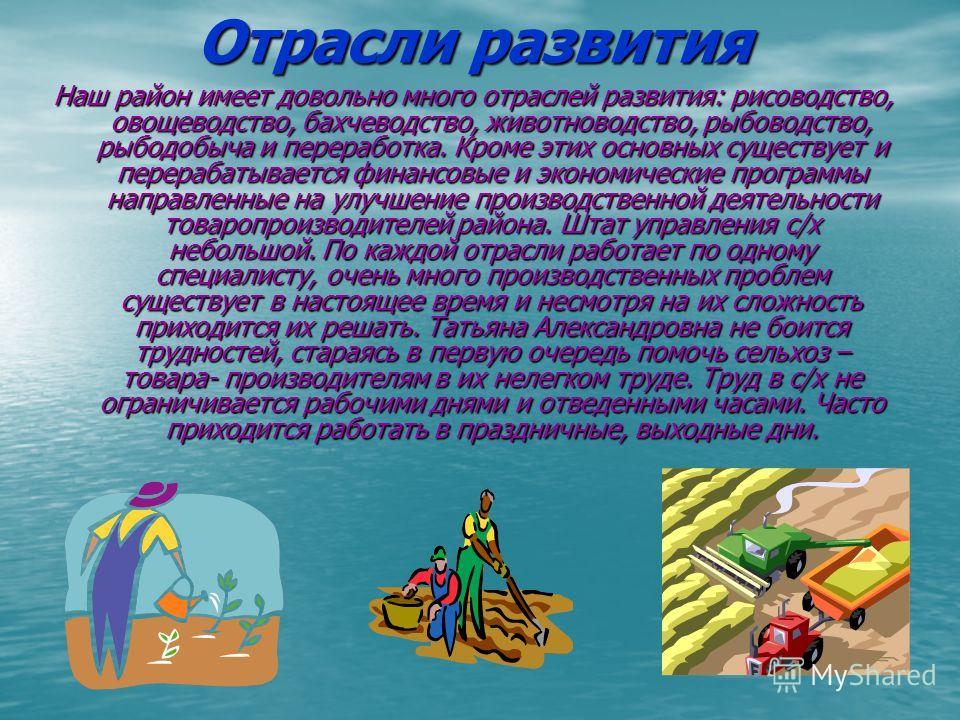 Отрасли развития Наш район имеет довольно много отраслей развития: рисоводство, овощеводство, бахчеводство, животноводство, рыбоводство, рыбодобыча и переработка. Кроме этих основных существует и перерабатывается финансовые и экономические программы