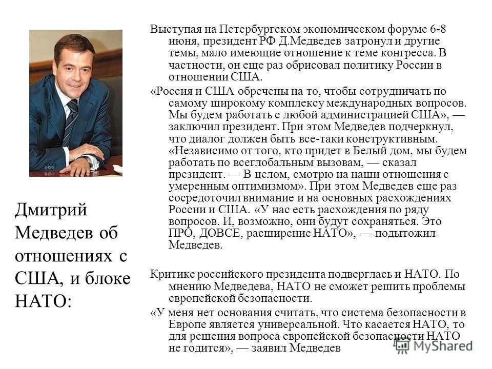 Дмитрий Медведев об отношениях с США, и блоке НАТО: Выступая на Петербургском экономическом форуме 6-8 июня, президент РФ Д.Медведев затронул и другие темы, мало имеющие отношение к теме конгресса. В частности, он еще раз обрисовал политику России в