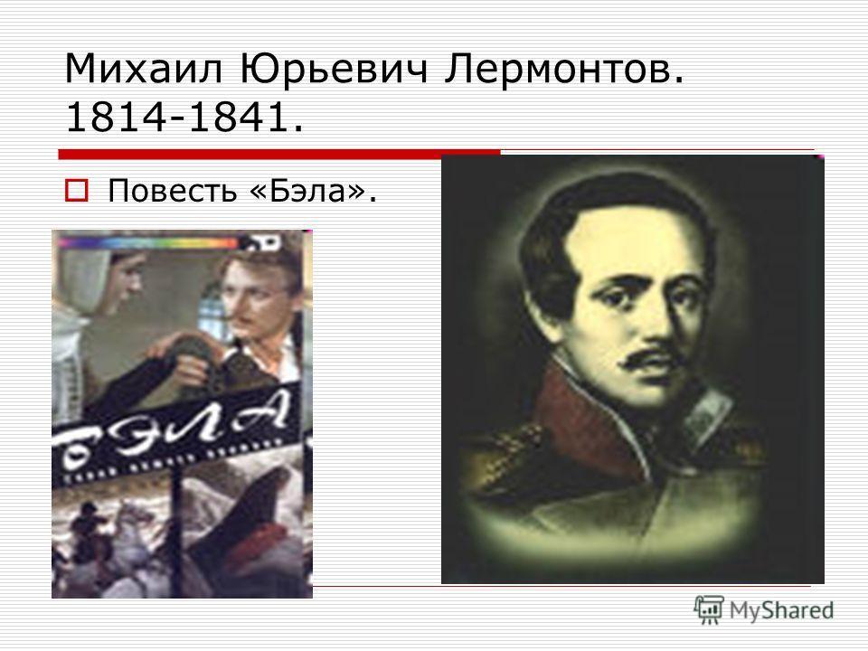 Михаил Юрьевич Лермонтов. 1814-1841. Повесть «Бэла».