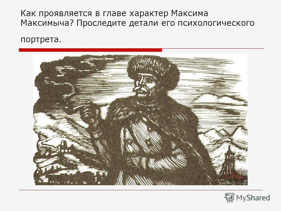 Как проявляется в главе характер Максима Максимыча? Проследите детали его психологического портрета.