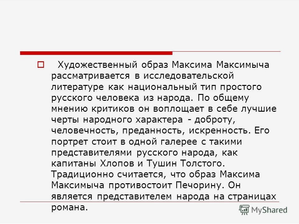 Художественный образ Максима Максимыча рассматривается в исследовательской литературе как национальный тип простого русского человека из народа. По общему мнению критиков он воплощает в себе лучшие черты народного характера - доброту, человечность, п