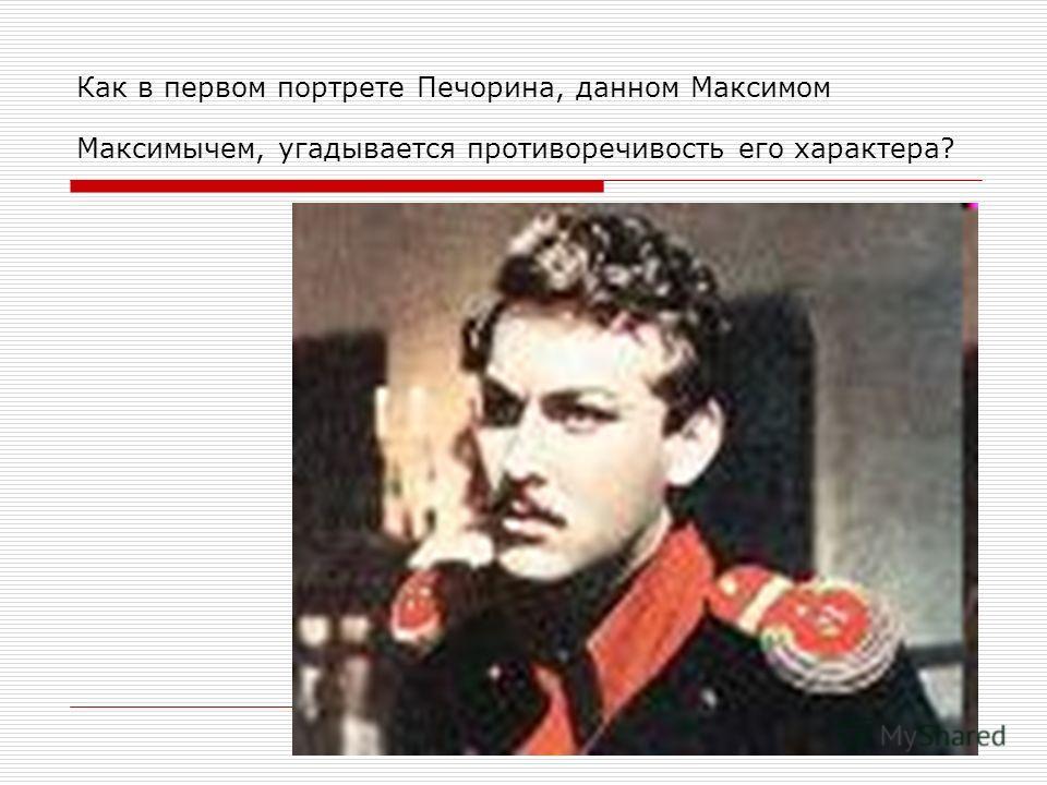 Как в первом портрете Печорина, данном Максимом Максимычем, угадывается противоречивость его характера?