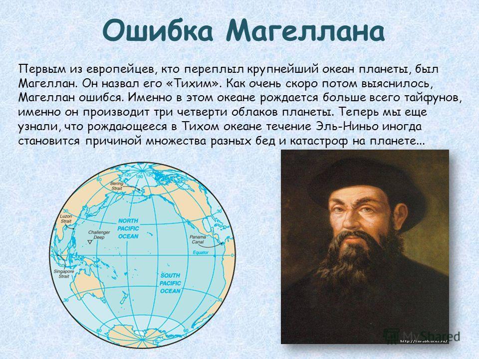 Ошибка Магеллана Первым из европейцев, кто переплыл крупнейший океан планеты, был Магеллан. Он назвал его «Тихим». Как очень скоро потом выяснилось, Магеллан ошибся. Именно в этом океане рождается больше всего тайфунов, именно он производит три четве