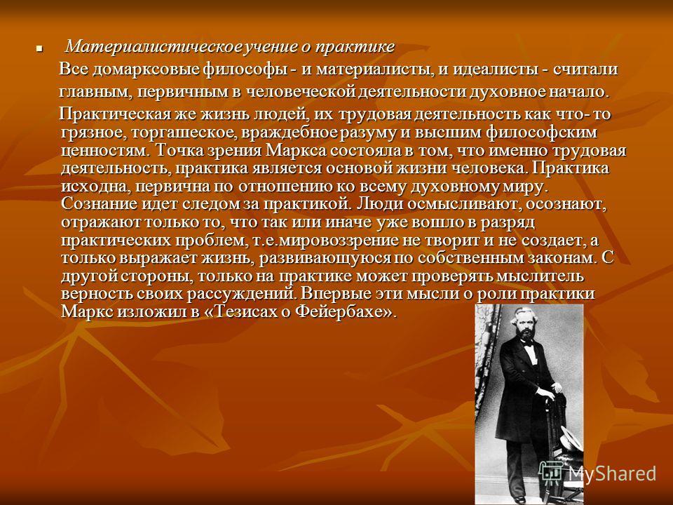 Материалистическое учение о практике Материалистическое учение о практике Все домарксовые философы - и материалисты, и идеалисты - считали Все домарксовые философы - и материалисты, и идеалисты - считали главным, первичным в человеческой деятельности