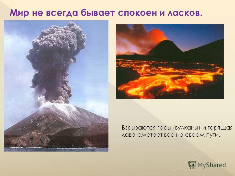 Мир не всегда бывает спокоен и ласков. Взрываются горы (вулканы) и горящая лава сметает все на своем пути.
