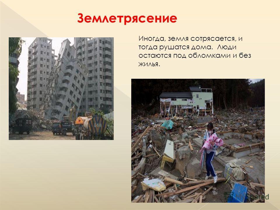 Иногда, земля сотрясается, и тогда рушатся дома. Люди остаются под обломками и без жилья. Землетрясение