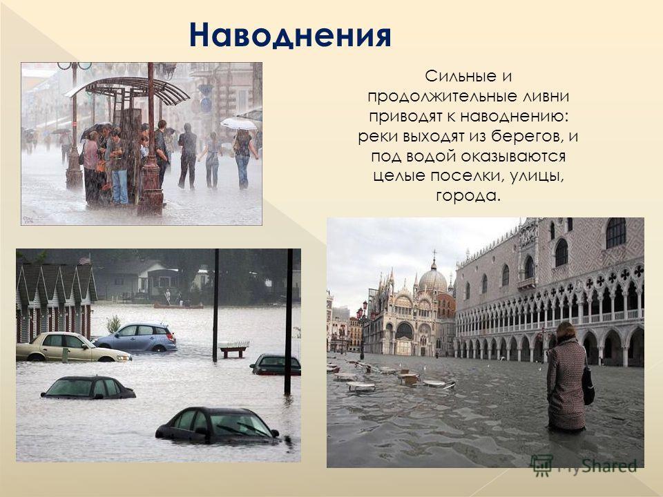 Наводнения Сильные и продолжительные ливни приводят к наводнению: реки выходят из берегов, и под водой оказываются целые поселки, улицы, города.