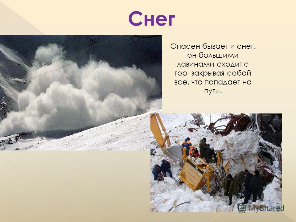 Опасен бывает и снег, он большими лавинами сходит с гор, закрывая собой все, что попадает на пути. Снег