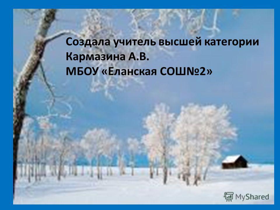 Создала учитель высшей категории Кармазина А.В. МБОУ «Еланская СОШ2»