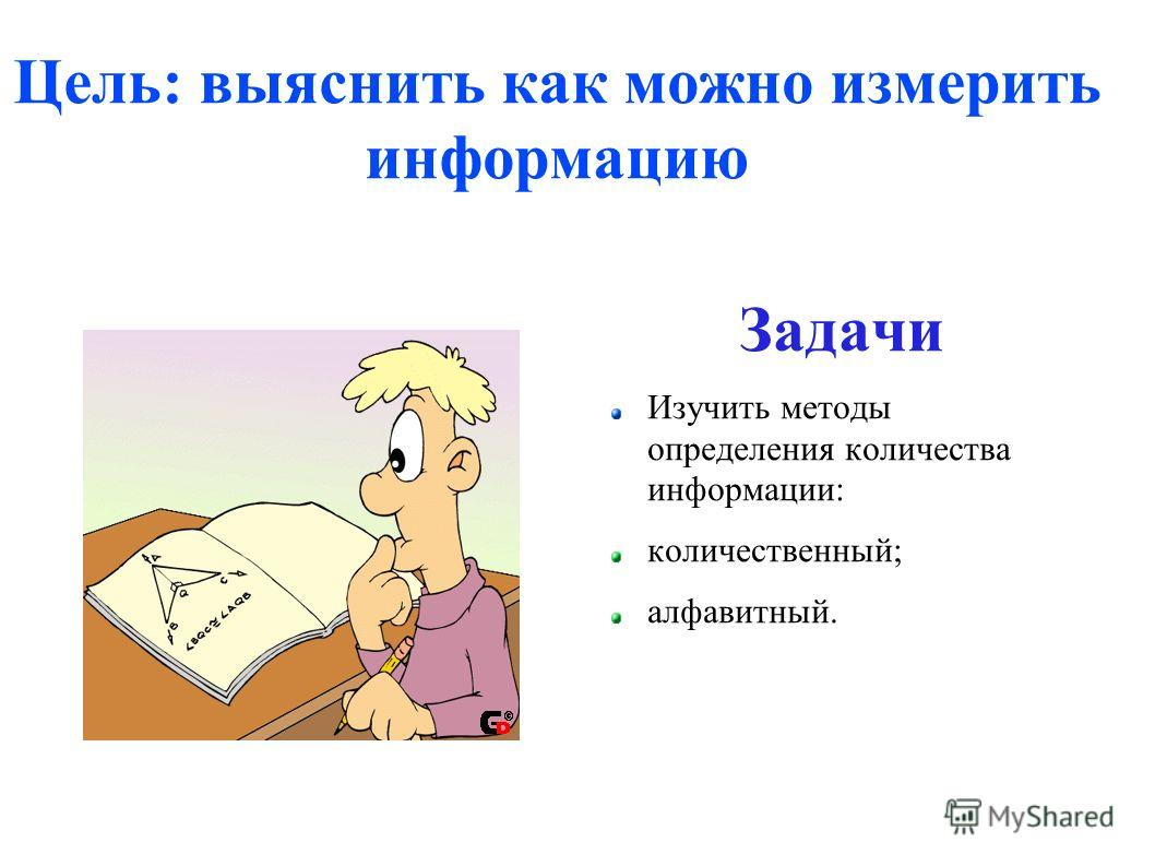 Цель: выяснить как можно измерить информацию Задачи Изучить методы определения количества информации: количественный; алфавитный.