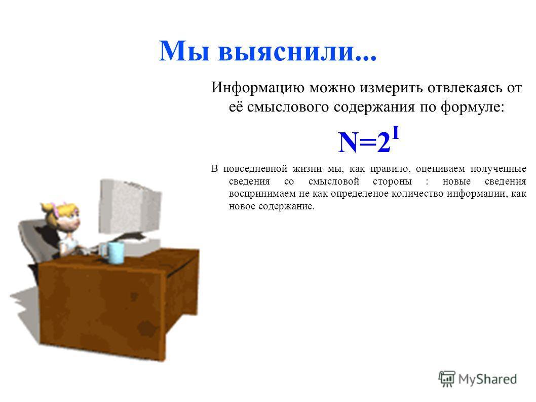 Мы выяснили... Информацию можно измерить отвлекаясь от её смыслового содержания по формуле: N=2 I В повседневной жизни мы, как правило, оцениваем полученные сведения со смысловой стороны : новые сведения воспринимаем не как определеное количество инф