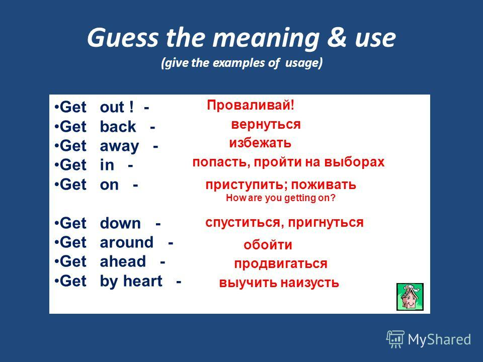 Guess the meaning & use (give the examples of usage) Get out ! - Get back - Get away - Get in - Get on - Get down - Get around - Get ahead - Get by heart - Проваливай! вернуться избежать попасть, пройти на выборах приступить; поживать How are you get