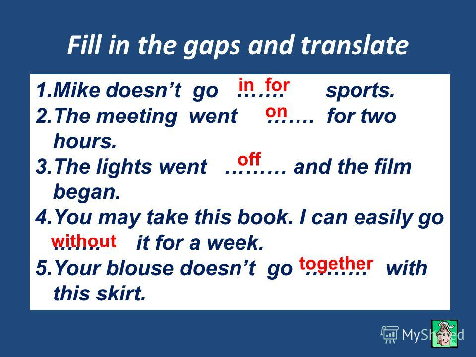 Fill in the gaps and translate 1.Mike doesnt go ……. sports. 2.The meeting went ……. for two hours. 3.The lights went ……… and the film began. 4.You may take this book. I can easily go ……. it for a week. 5.Your blouse doesnt go ……… with this skirt. in f