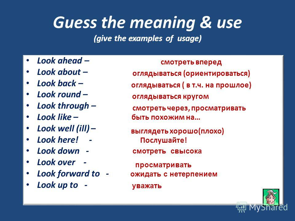 Look ahead – Look about – Look back – Look round – Look through – Look like – Look well (ill) – Look here! - Look down - Look over - Look forward to - Look up to - Guess the meaning & use (give the examples of usage) смотреть вперед оглядываться (ори