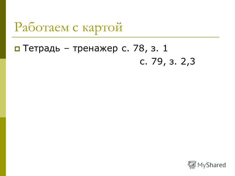 Работаем с картой Тетрадь – тренажер с. 78, з. 1 с. 79, з. 2,3