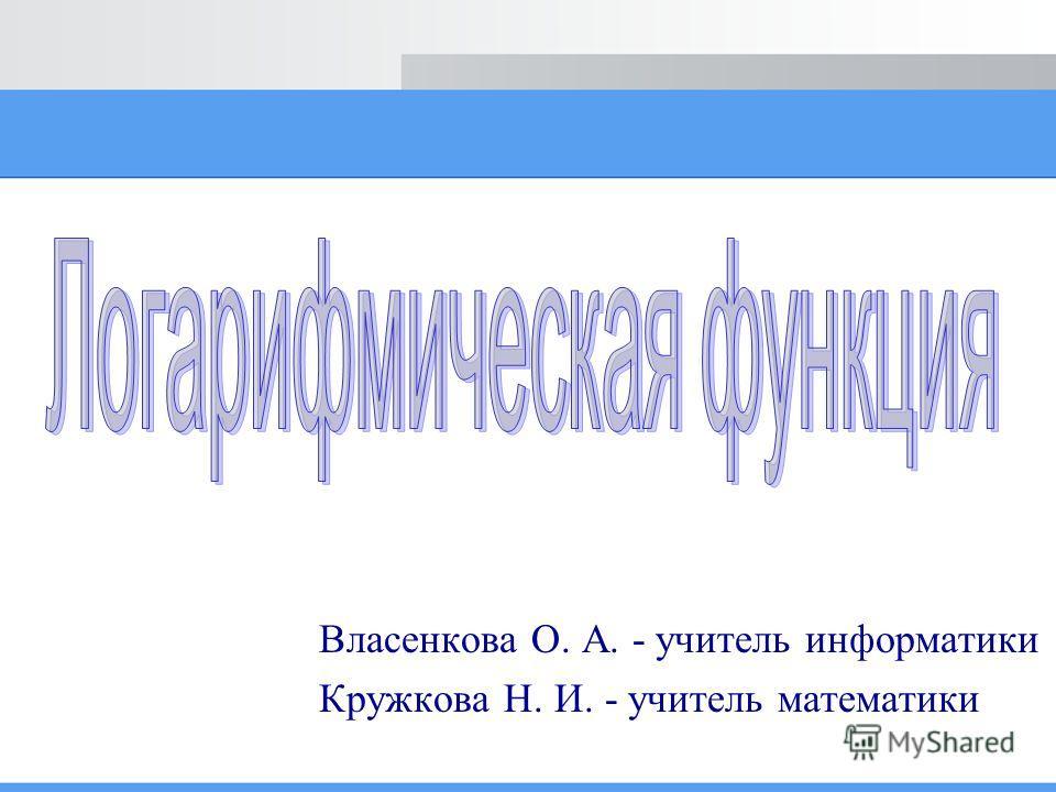 Власенкова О. А. - учитель информатики Кружкова Н. И. - учитель математики