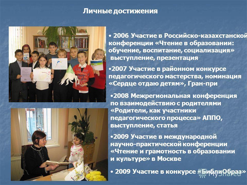 Личные достижения 2006 Участие в Российско-казахстанской конференции «Чтение в образовании: обучение, воспитание, социализация» выступление, презентация 2008 Межрегиональная конференция по взаимодействию с родителями «Родители, как участники педагоги