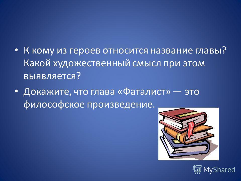К кому из героев относится название главы? Какой художественный смысл при этом выявляется? Докажите, что глава «Фаталист» это философское произведение.