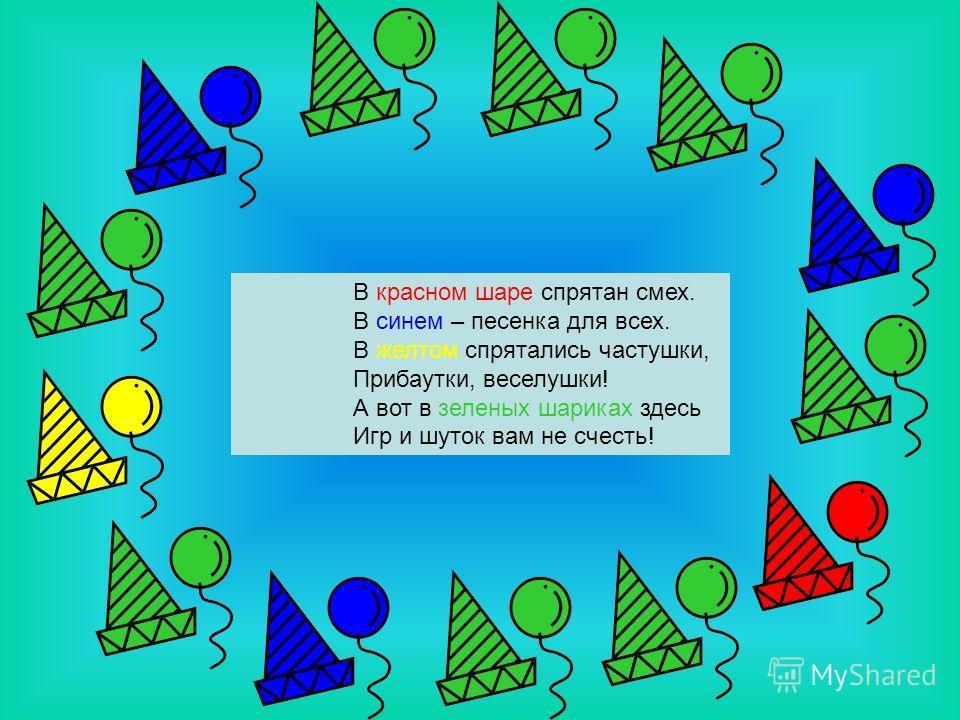 В красном шаре спрятан смех. В синем – песенка для всех. В желтом спрятались частушки, Прибаутки, веселушки! А вот в зеленых шариках здесь Игр и шуток вам не счесть!