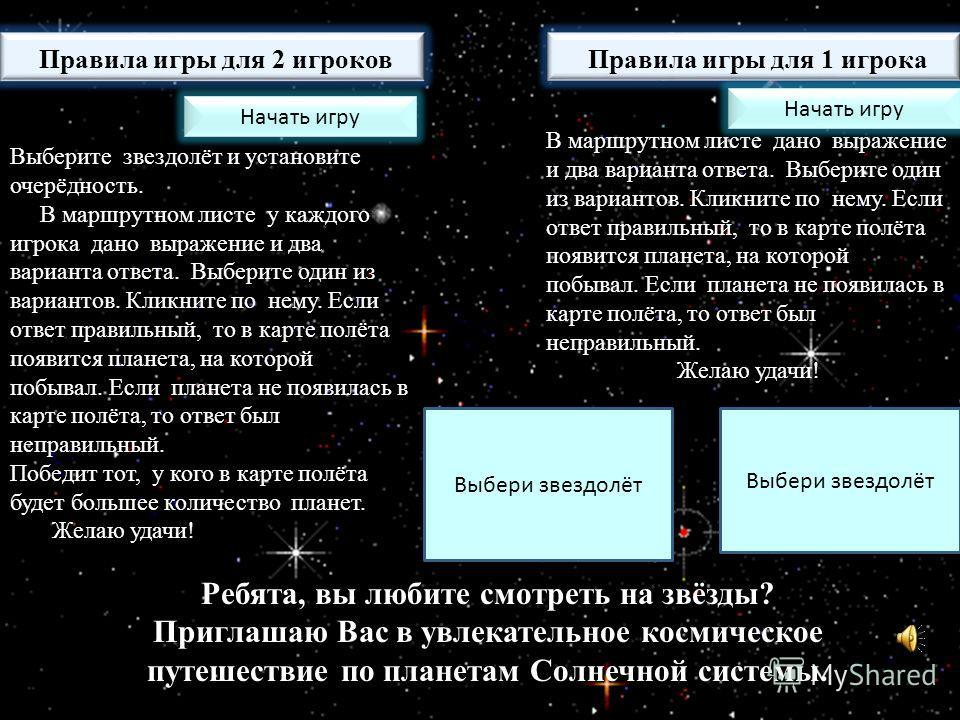 Ребята, вы любите смотреть на звёзды? Приглашаю Вас в увлекательное космическое путешествие по планетам Солнечной системы. Правила игры для 1 игрока Правила игры для 2 игроков В маршрутном листе дано выражение и два варианта ответа. Выберите один из