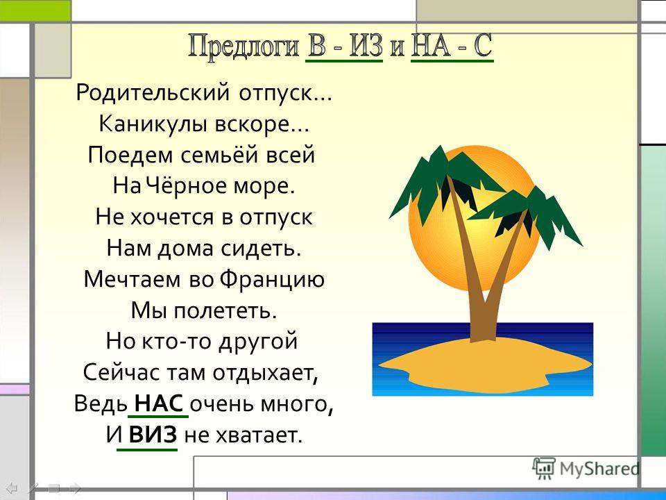 Родительский отпуск… Каникулы вскоре… Поедем семьёй всей На Чёрное море. Не хочется в отпуск Нам дома сидеть. Мечтаем во Францию Мы полететь. Но кто-то другой Сейчас там отдыхает, Ведь НАС очень много, И ВИЗ не хватает.