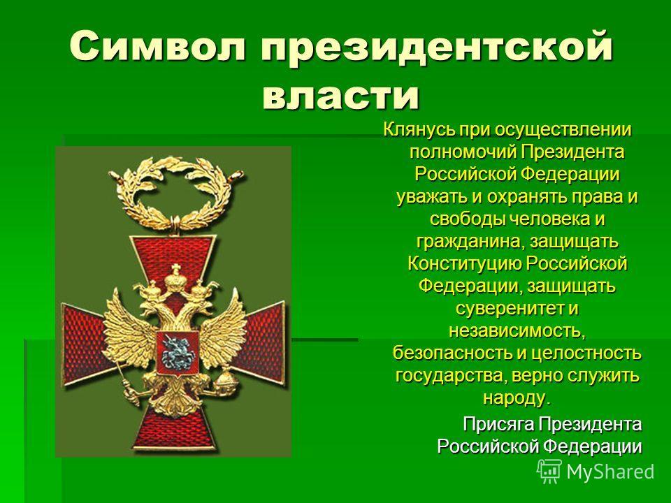 Символ президентской власти Клянусь при осуществлении полномочий Президента Российской Федерации уважать и охранять права и свободы человека и гражданина, защищать Конституцию Российской Федерации, защищать суверенитет и независимость, безопасность и