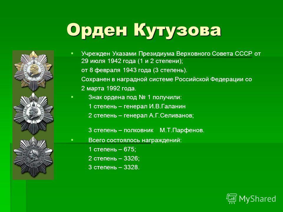 Орден Кутузова Учрежден Указами Президиума Верховного Совета СССР от 29 июля 1942 года (1 и 2 степени); от 8 февраля 1943 года (3 степень). Сохранен в наградной системе Российской Федерации со 2 марта 1992 года. Знак ордена под 1 получили: 1 степень