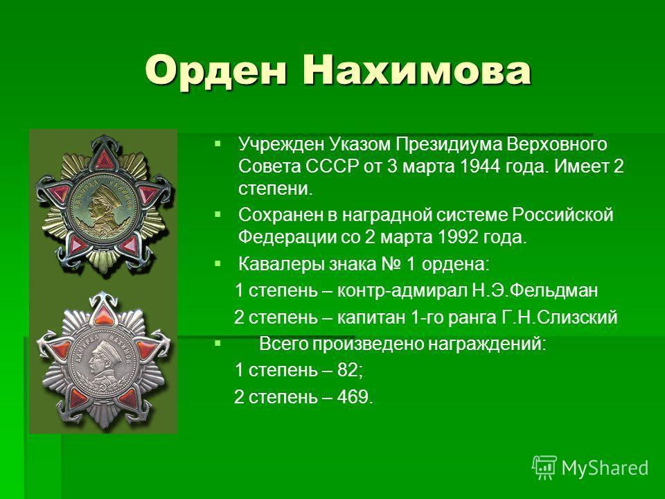 Орден Нахимова Учрежден Указом Президиума Верховного Совета СССР от 3 марта 1944 года. Имеет 2 степени. Сохранен в наградной системе Российской Федерации со 2 марта 1992 года. Кавалеры знака 1 ордена: 1 степень – контр-адмирал Н.Э.Фельдман 2 степень