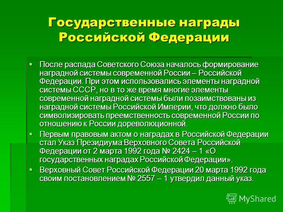 Государственные награды Российской Федерации После распада Советского Союза началось формирование наградной системы современной России – Российской Федерации. При этом использовались элементы наградной системы СССР, но в то же время многие элементы с