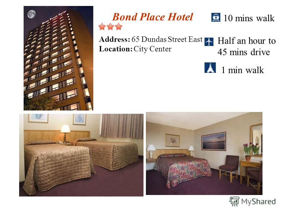 Bond Place Hotel 10 mins walk Half an hour to 45 mins drive 1 min walk Address: 65 Dundas Street East Location: City Center