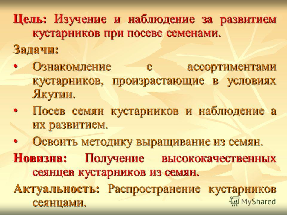 Цель: Изучение и наблюдение за развитием кустарников при посеве семенами. Задачи: Ознакомление с ассортиментами кустарников, произрастающие в условиях Якутии.Ознакомление с ассортиментами кустарников, произрастающие в условиях Якутии. Посев семян кус