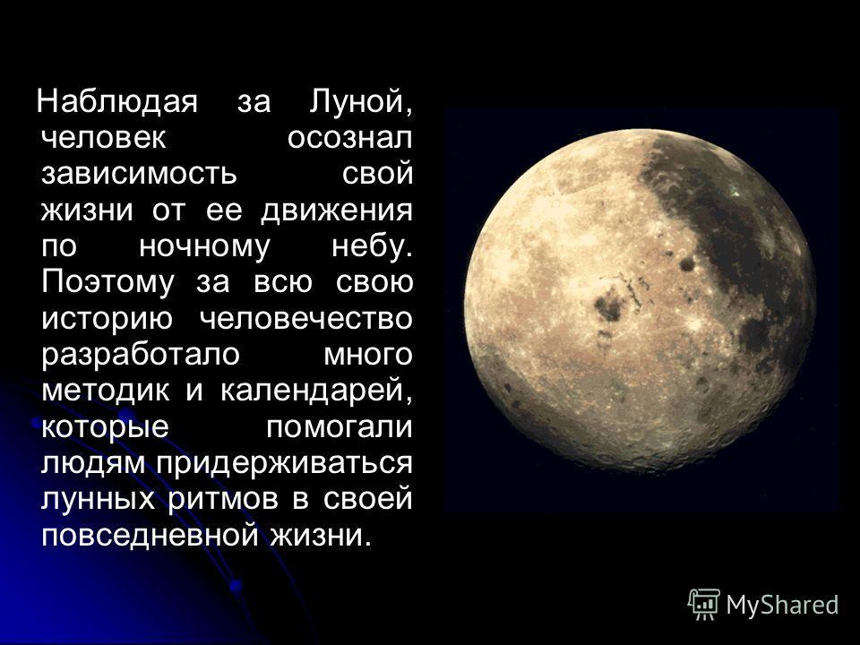 Наблюдая за Луной, человек осознал зависимость свой жизни от ее движения по ночному небу. Поэтому за всю свою историю человечество разработало много методик и календарей, которые помогали людям придерживаться лунных ритмов в своей повседневной жизни.