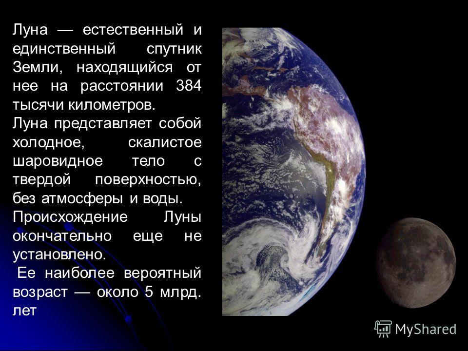 Луна естественный и единственный спутник Земли, находящийся от нее на расстоянии 384 тысячи километров. Луна представляет собой холодное, скалистое шаровидное тело с твердой поверхностью, без атмосферы и воды. Происхождение Луны окончательно еще не у
