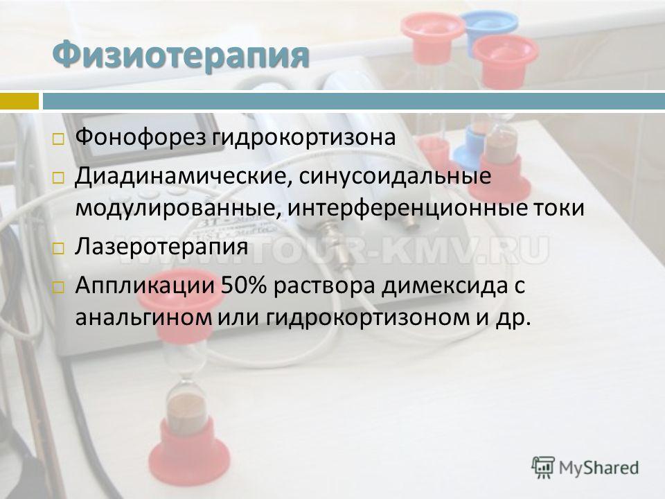 Физиотерапия Фонофорез гидрокортизона Диадинамические, синусоидальные модулированные, интерференционные токи Лазеротерапия Аппликации 50% раствора димексида с анальгином или гидрокортизоном и др.