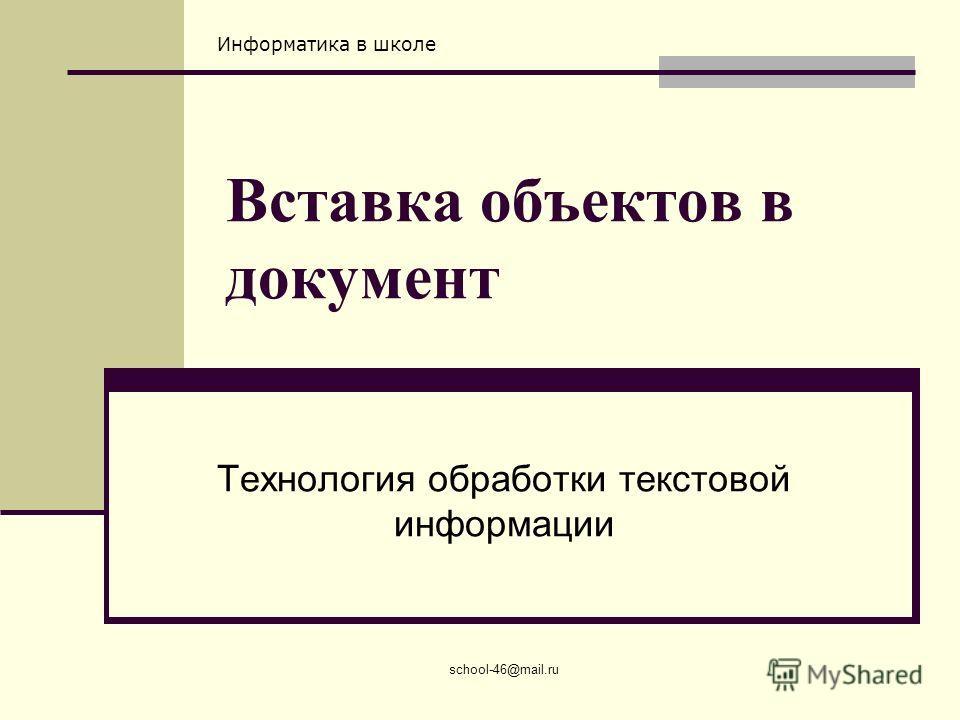 Информатика в школе school-46@mail.ru Вставка объектов в документ Технология обработки текстовой информации